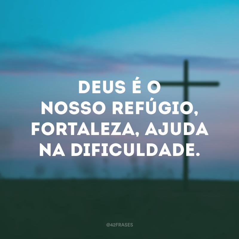 Deus é o nosso refúgio, fortaleza, ajuda na dificuldade.
