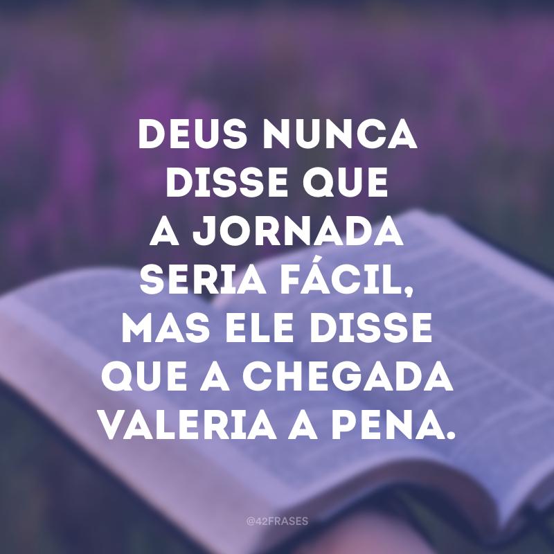 Deus nunca disse que a jornada seria fácil, mas Ele disse que a chegada valeria a pena.