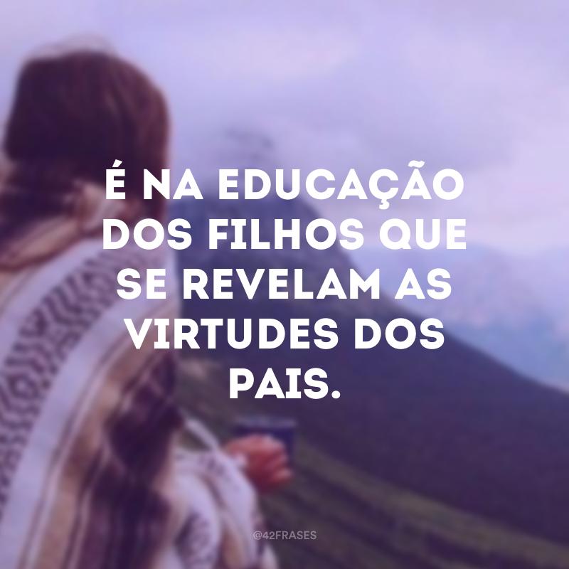 É na educação dos filhos que se revelam as virtudes dos pais.
