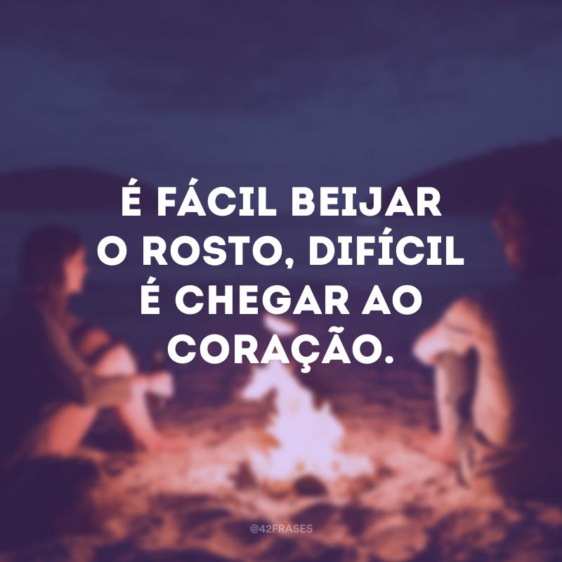 É fácil beijar o rosto, difícil é chegar ao coração.