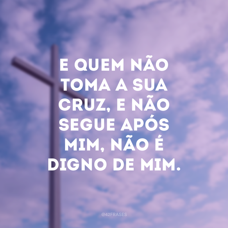 E quem não toma a sua cruz, e não segue após mim, não é digno de mim.