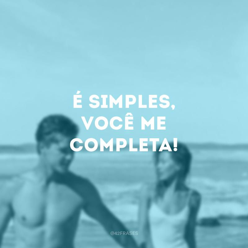 É simples, você me completa!