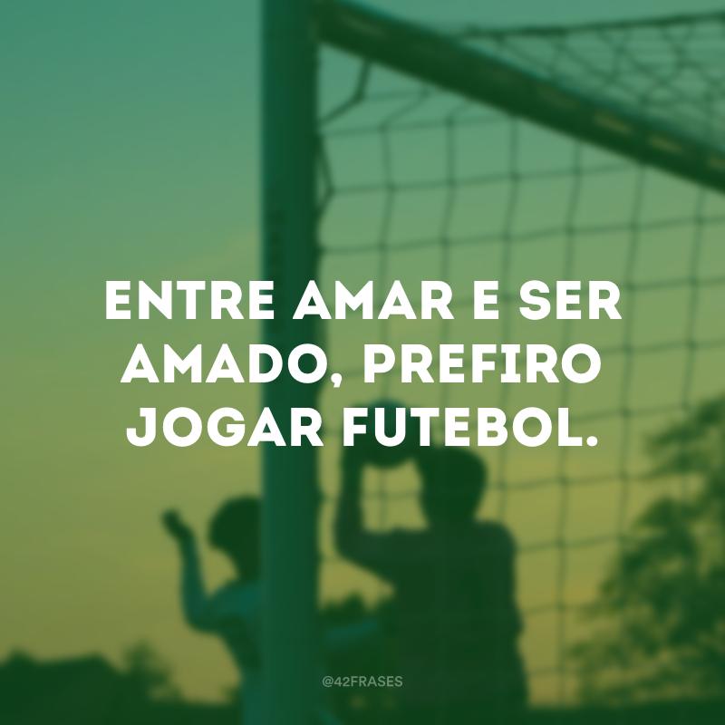 Entre amar e ser amado, prefiro jogar futebol.