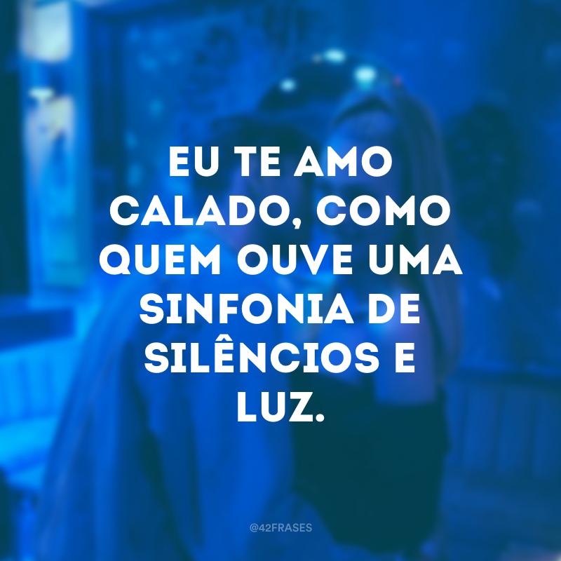 Eu te amo calado, como quem ouve uma sinfonia de silêncios e luz.