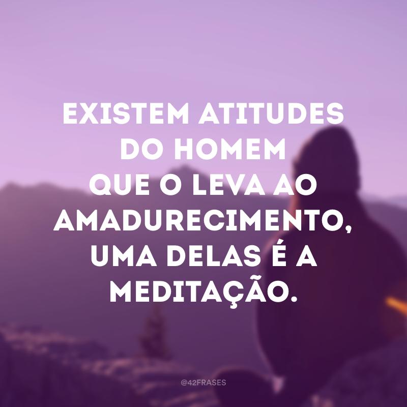 Existem atitudes do homem que o leva ao amadurecimento, uma delas é a meditação.
