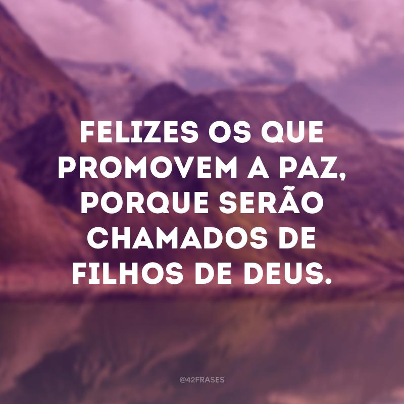 Felizes os que promovem a paz, porque serão chamados de filhos de Deus.