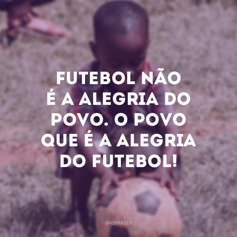 Futebol não é a alegria do povo. O povo que é a alegria do futebol!