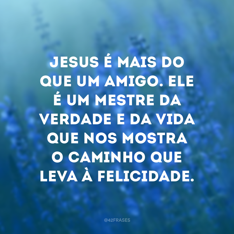 Jesus é mais do que um amigo. Ele é um mestre da verdade e da vida que nos mostra o caminho que leva à felicidade.