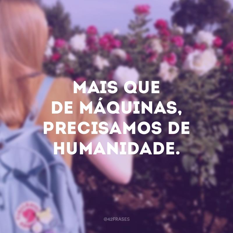 Mais que de máquinas, precisamos de humanidade.