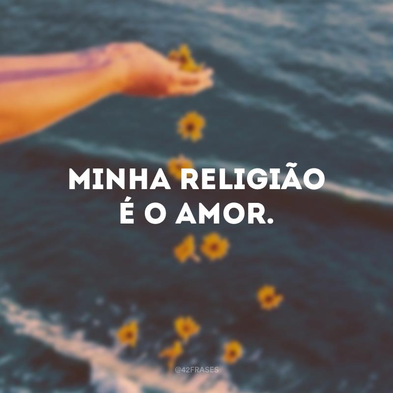 Minha religião é o amor.