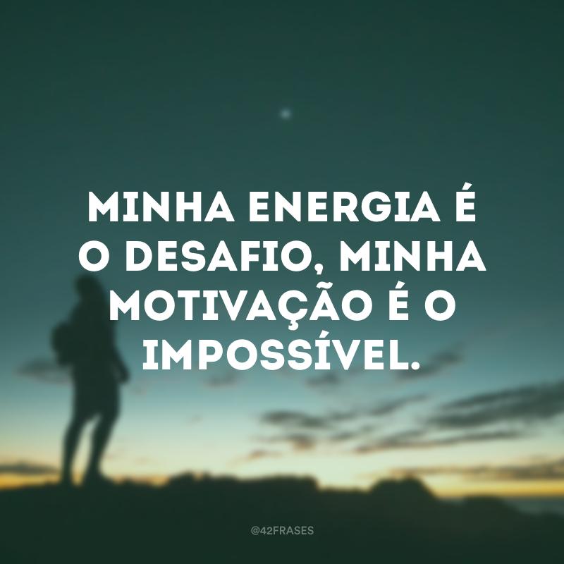 Minha energia é o desafio, minha motivação é o impossível.