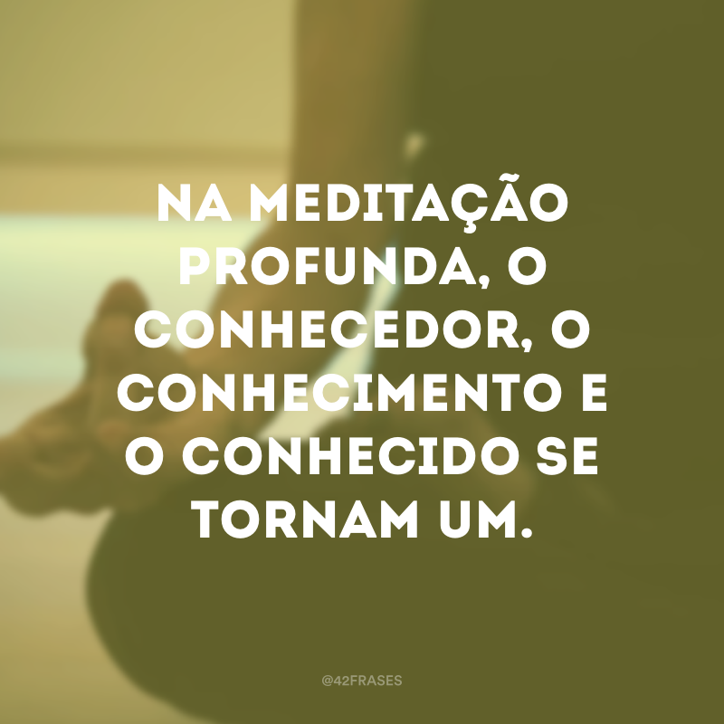 Na meditação profunda, o conhecedor, o conhecimento e o conhecido se tornam um.