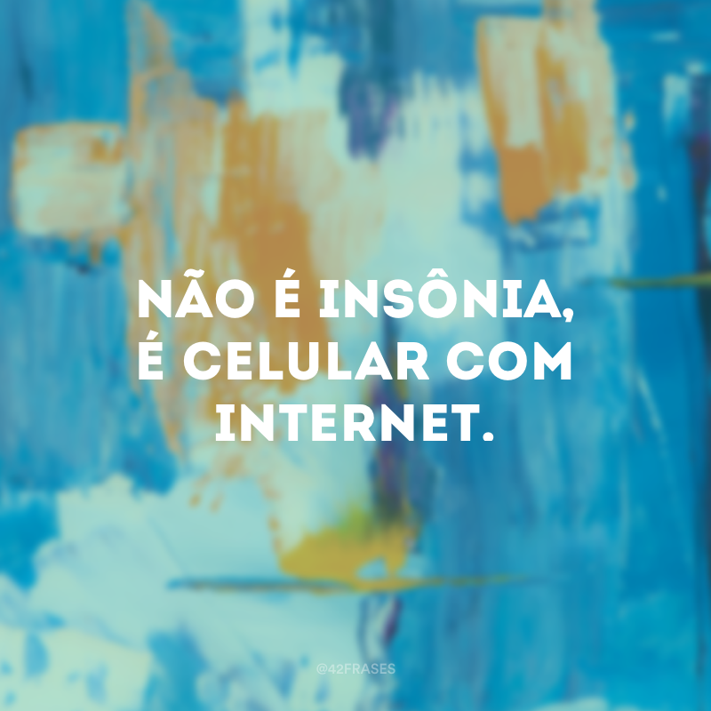 Não é insônia, é celular com internet.
