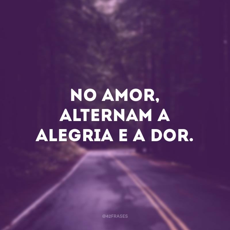 No amor, alternam a alegria e a dor.