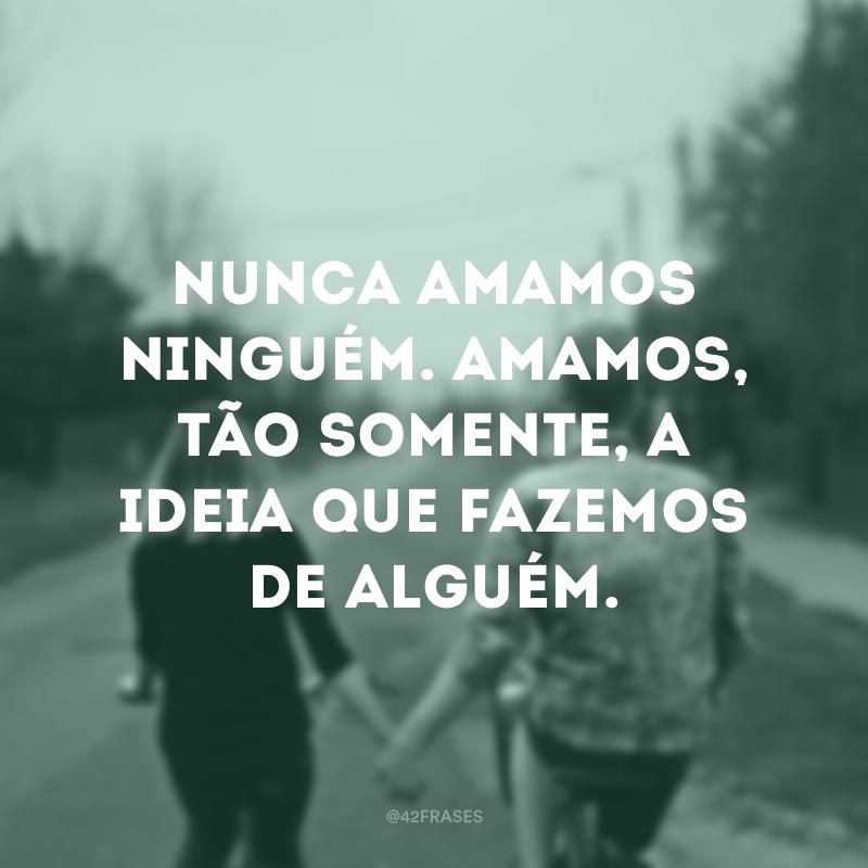 Nunca amamos ninguém. Amamos, tão somente, a ideia que fazemos de alguém.