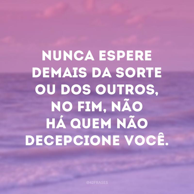 Nunca espere demais da sorte ou dos outros, no fim, não há quem não decepcione você.
