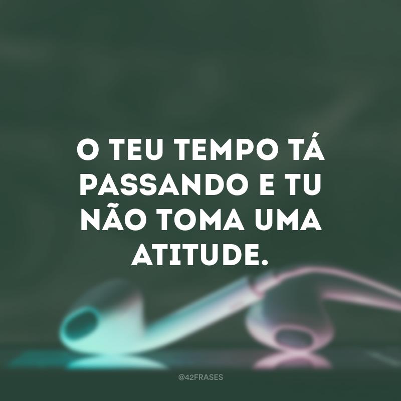 O teu tempo tá passando e tu não toma uma atitude.