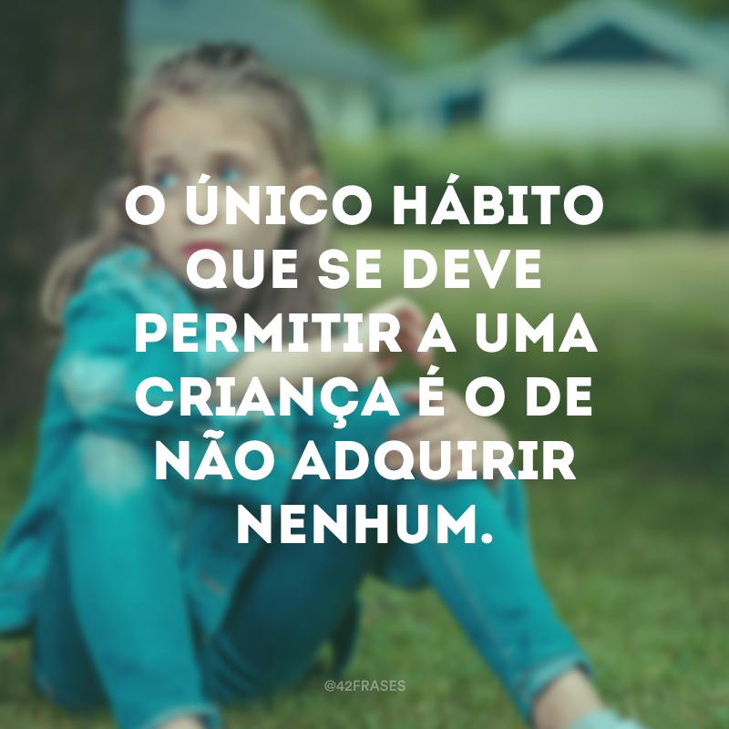 O único hábito que se deve permitir a uma criança é o de não adquirir nenhum.