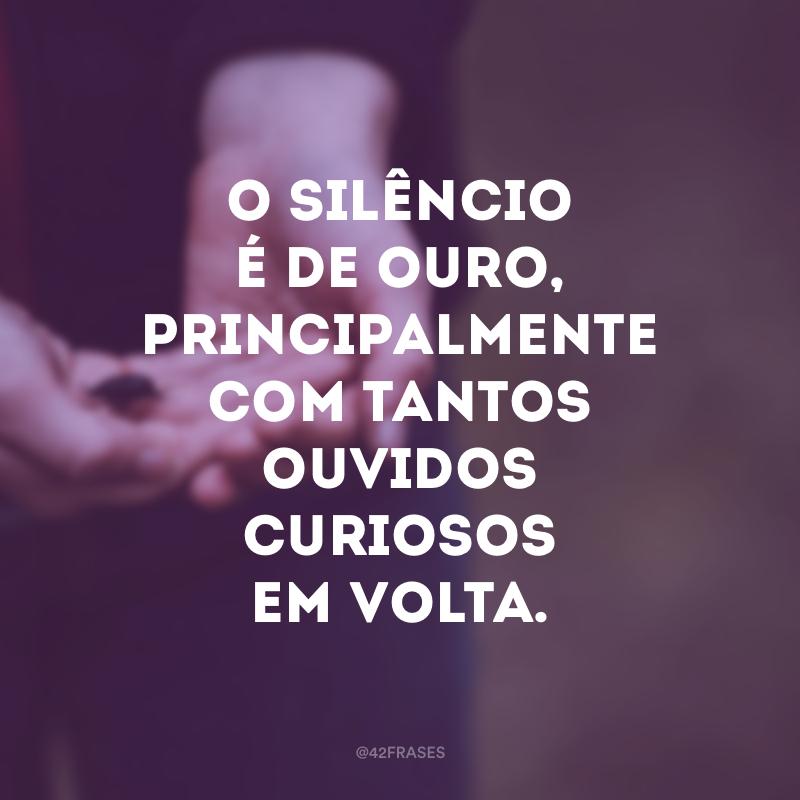 O silêncio é de ouro, principalmente com tantos ouvidos curiosos em volta.