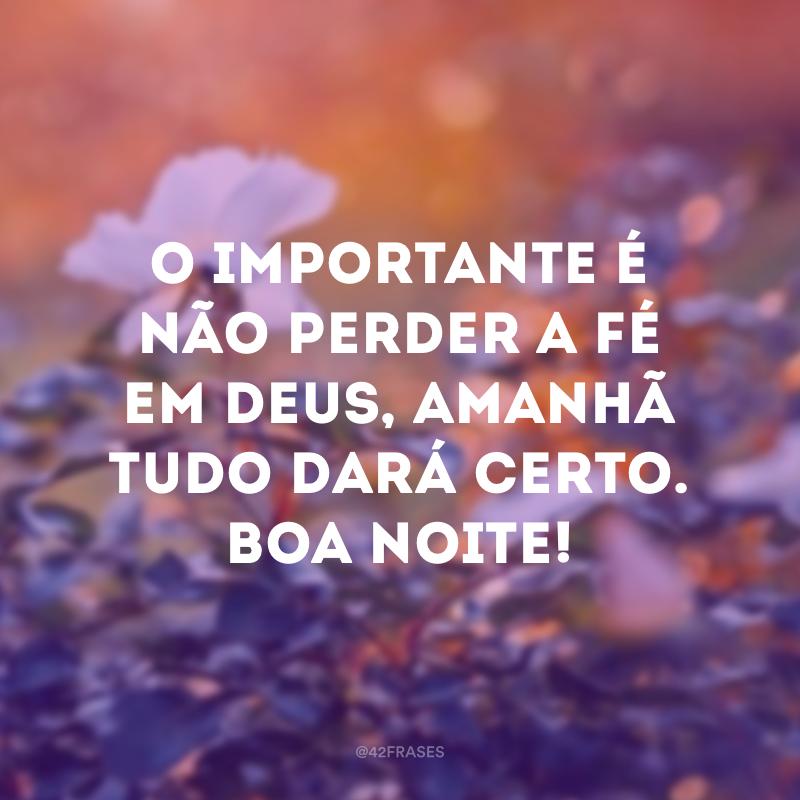O importante é não perder a fé em Deus, amanhã tudo dará certo. Boa noite!