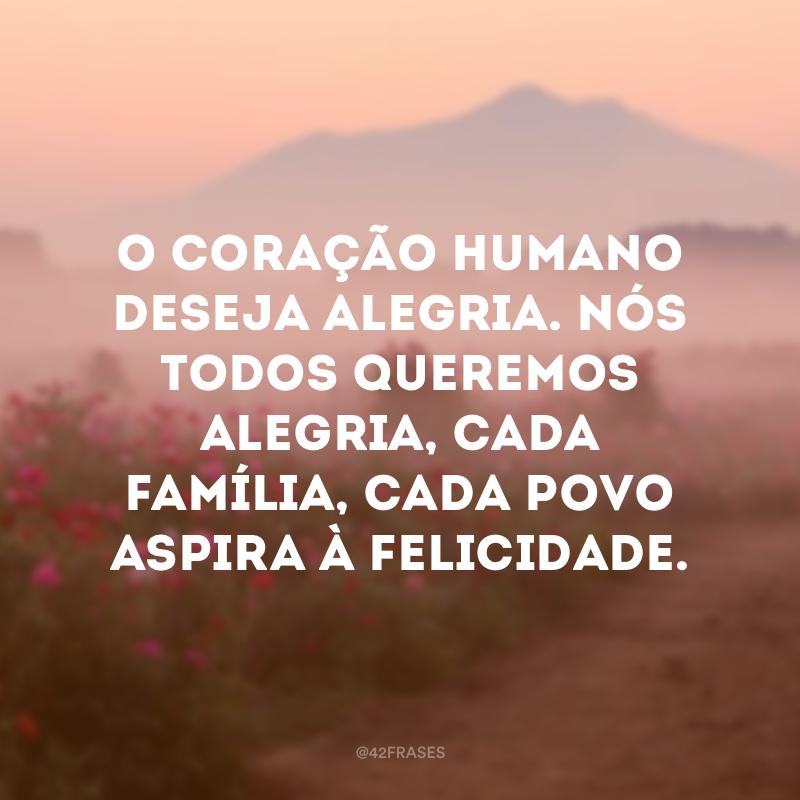 O coração humano deseja alegria. Nós todos queremos alegria, cada família, cada povo aspira à felicidade.