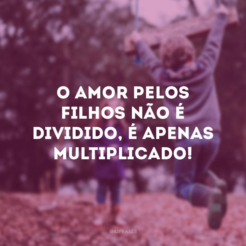 O amor pelos filhos não é dividido, é apenas multiplicado!