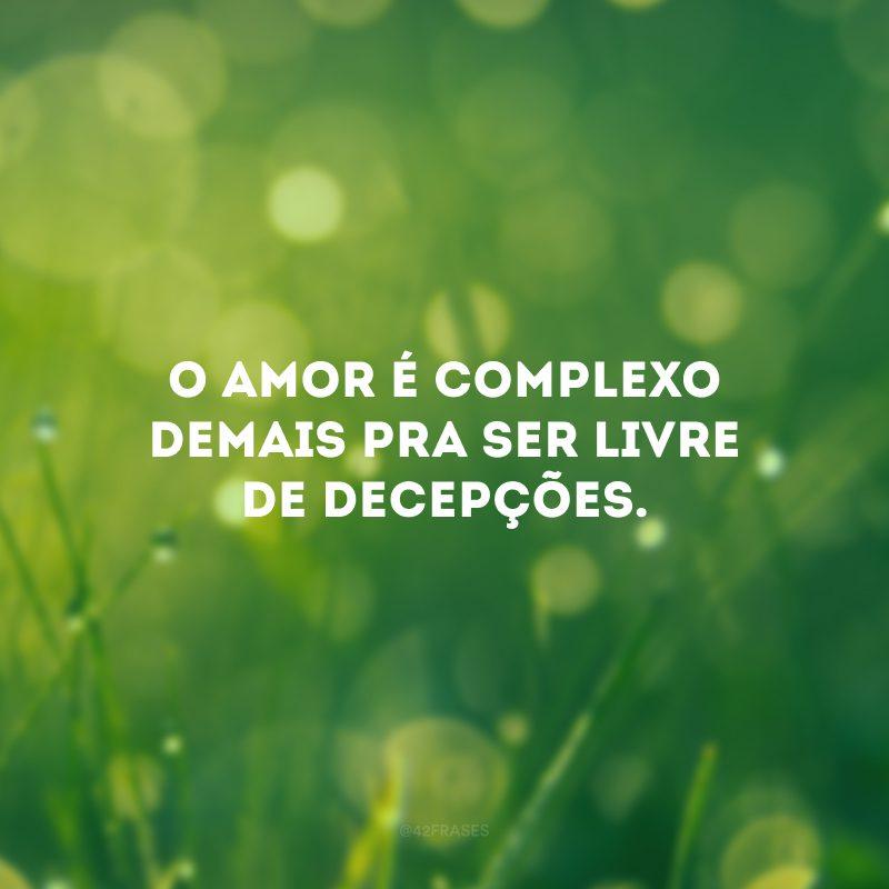 O amor é complexo demais pra ser livre de decepções.