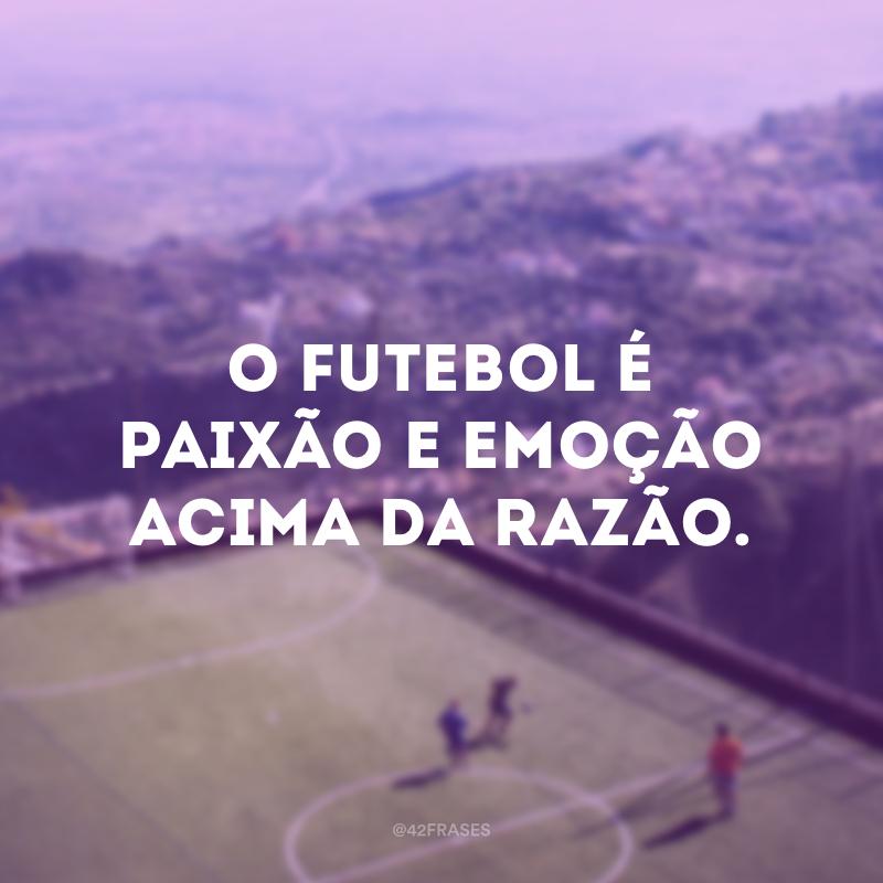 O futebol é paixão e emoção acima da razão.