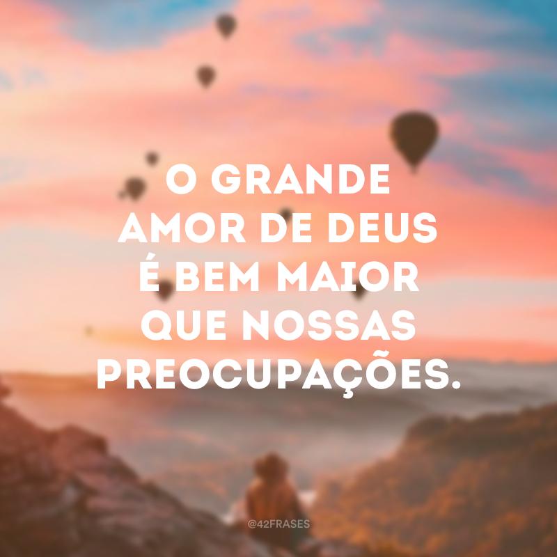O grande amor de Deus é bem maior que nossas preocupações.