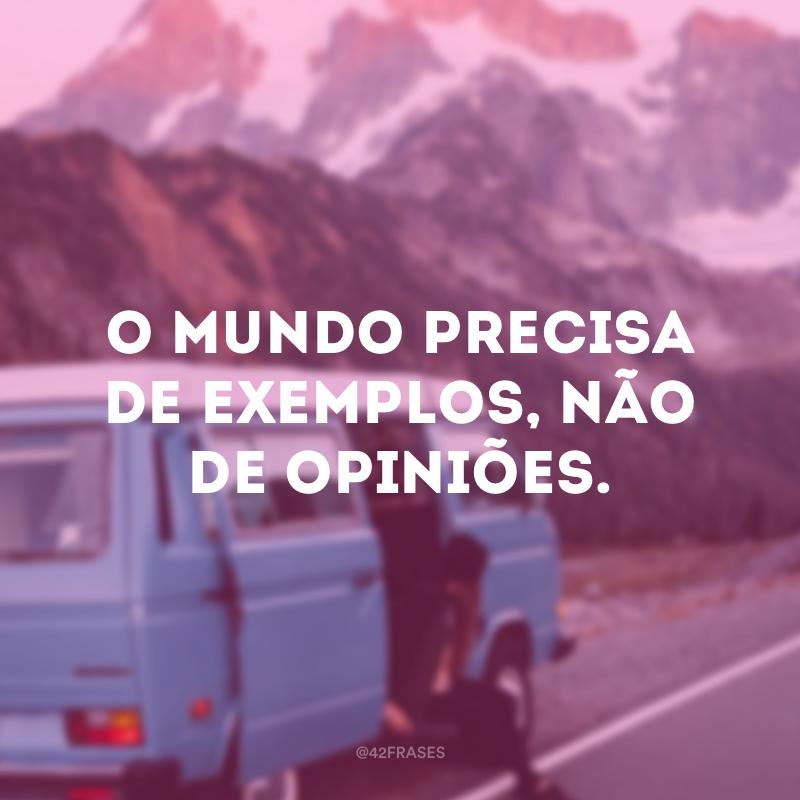 O mundo precisa de exemplos, não de opiniões.