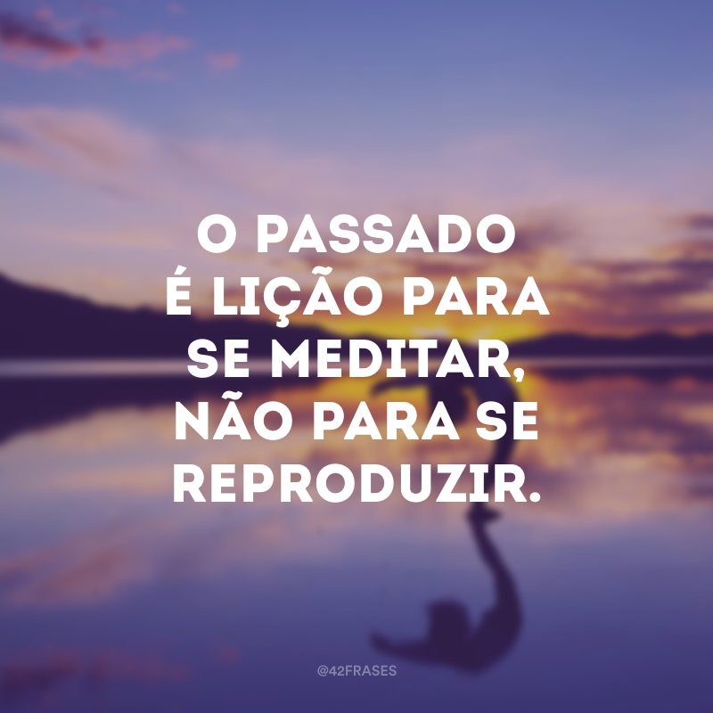 O passado é lição para se meditar, não para se reproduzir.