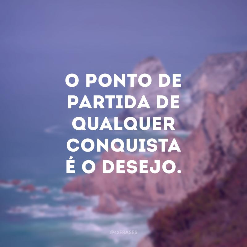 O ponto de partida de qualquer conquista é o desejo.