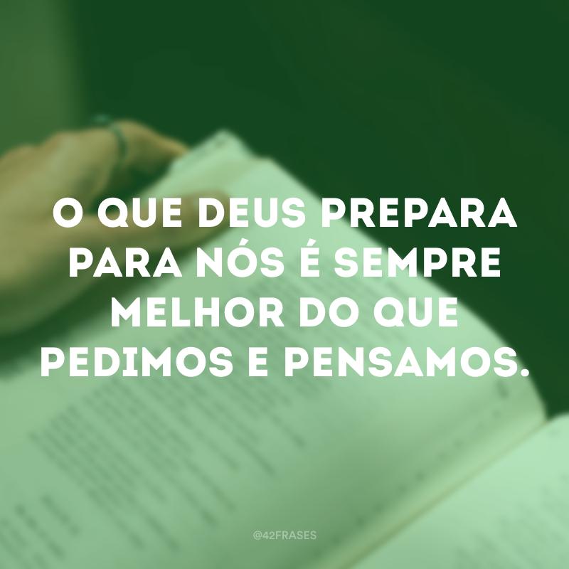 O que Deus prepara para nós é sempre melhor do que pedimos e pensamos.
