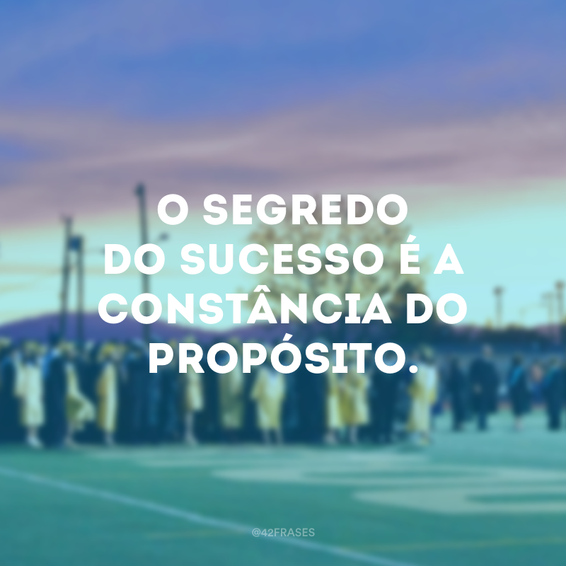 O segredo do sucesso é a constância do propósito.