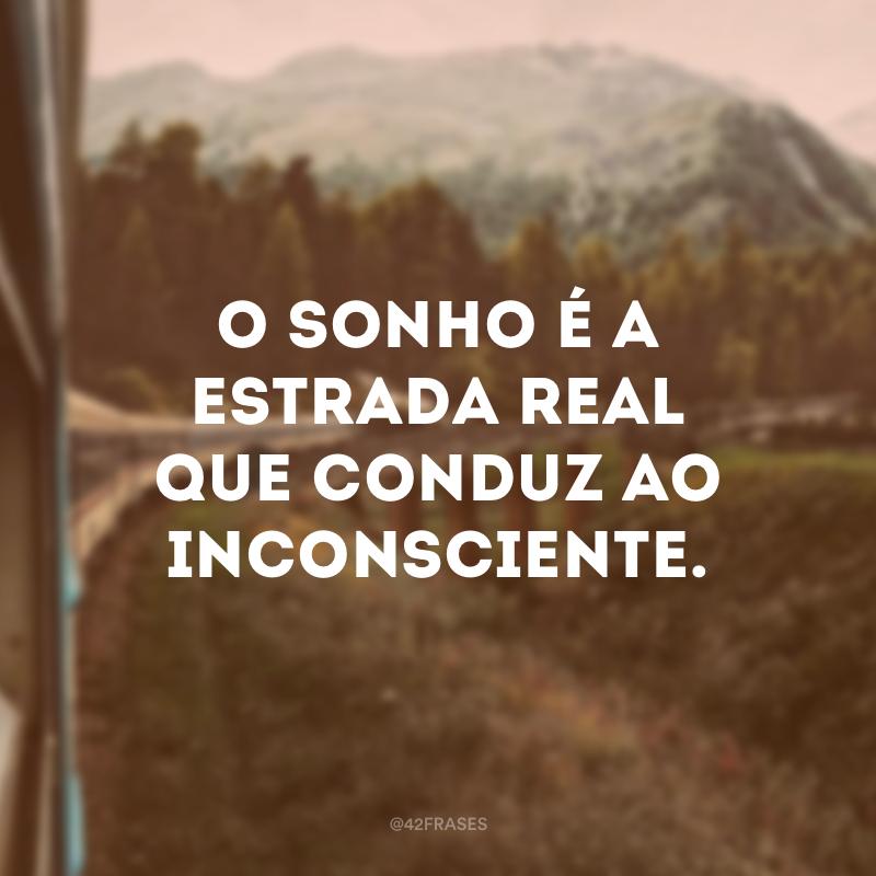 O sonho é a estrada real que conduz ao inconsciente.