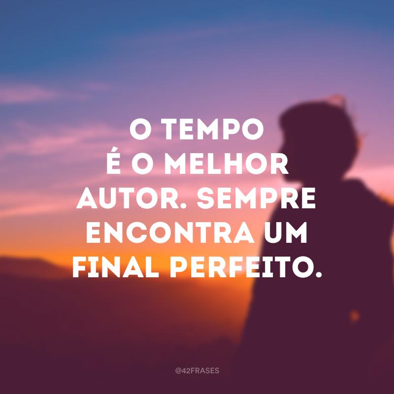 O tempo é o melhor autor. Sempre encontra um final perfeito.