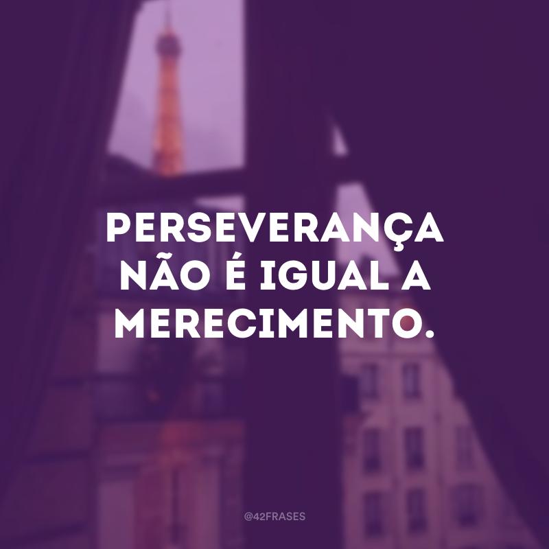 Perseverança não é igual a merecimento.