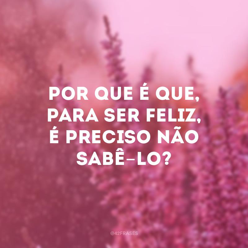 Por que é que, para ser feliz, é preciso não sabê-lo?
