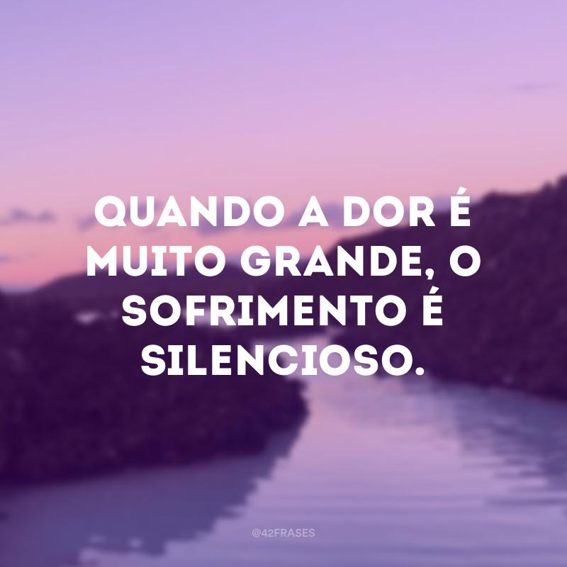 Quando a dor é muito grande, o sofrimento é silencioso.