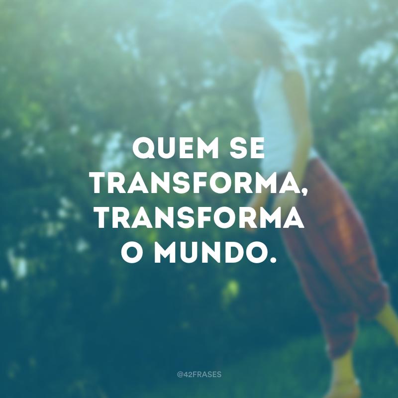 Quem se transforma, transforma o mundo.