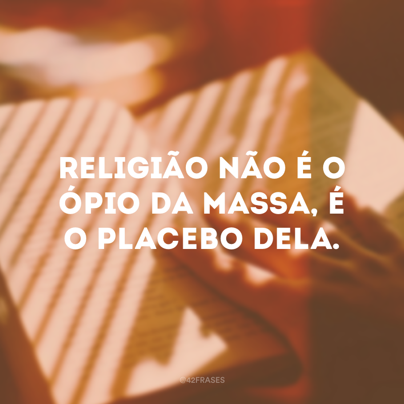 Religião não é o ópio da massa, é o placebo dela.