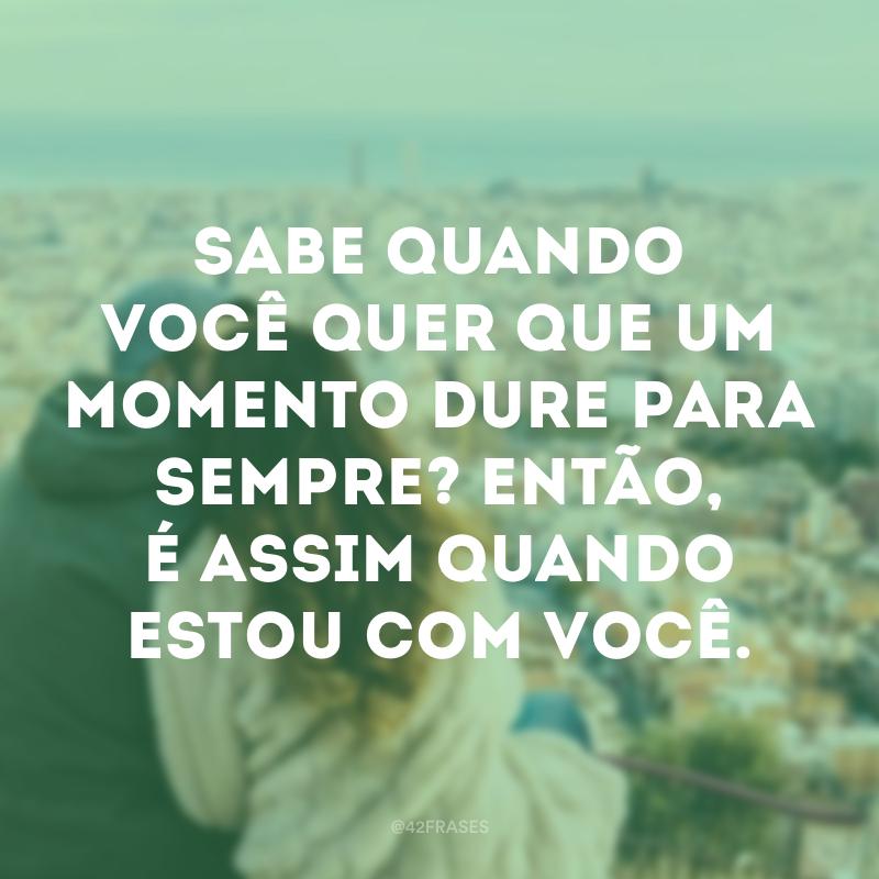 Sabe quando você quer que um momento dure para sempre? Então, é assim quando estou com você.