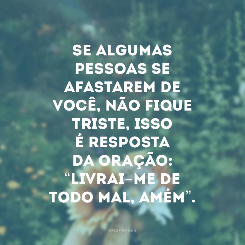 """Se algumas pessoas se afastarem de você, não fique triste, isso é resposta da oração: """"livrai-me de todo mal, amém""""."""