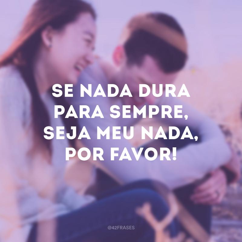 Se nada dura para sempre, seja meu nada, por favor!