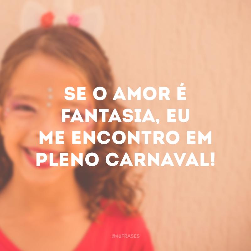 Se o amor é fantasia, eu me encontro em pleno carnaval!