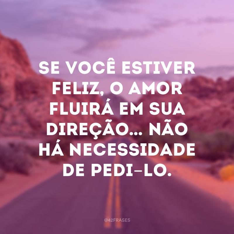Se você estiver feliz, o amor fluirá em sua direção… não há necessidade de pedi-lo.