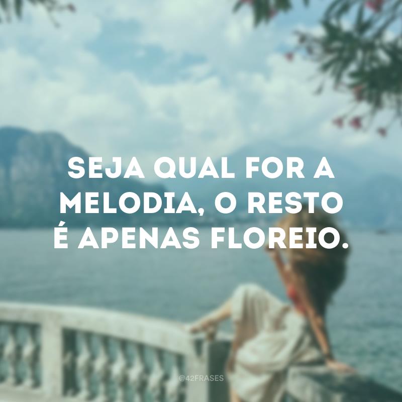 Seja qual for a melodia, o resto é apenas floreio.