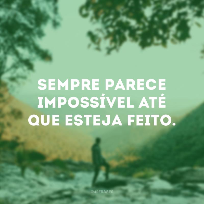 Sempre parece impossível até que esteja feito.