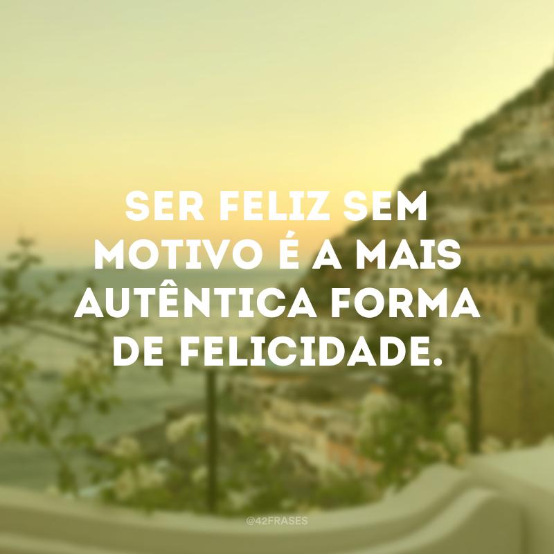 Ser feliz sem motivo é a mais autêntica forma de felicidade.