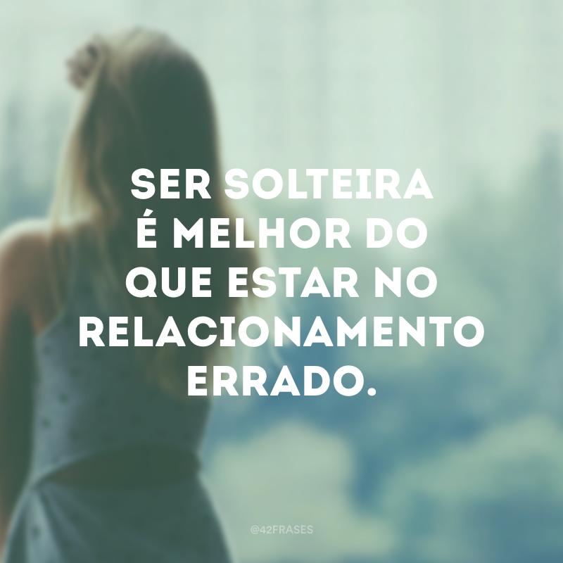 Ser solteira é melhor do que estar no relacionamento errado.